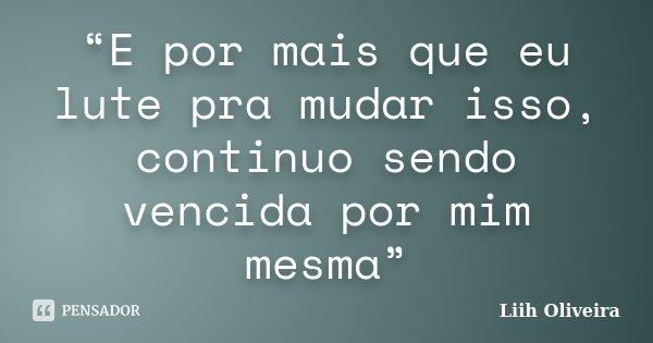 """""""E por mais que eu lute pra mudar isso, continuo sendo vencida por mim mesma""""... Frase de Liih Oliveira.."""