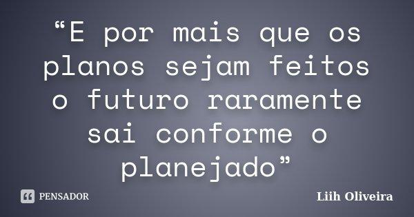 """""""E por mais que os planos sejam feitos o futuro raramente sai conforme o planejado""""... Frase de Liih Oliveira.."""