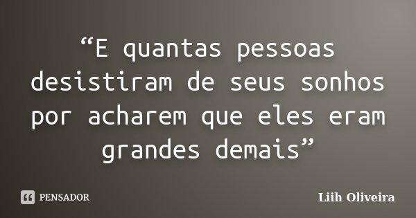 """""""E quantas pessoas desistiram de seus sonhos por acharem que eles eram grandes demais""""... Frase de Liih Oliveira.."""