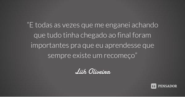 """""""E todas as vezes que me enganei achando que tudo tinha chegado ao final foram importantes pra que eu aprendesse que sempre existe um recomeço""""... Frase de Liih Oliveira.."""