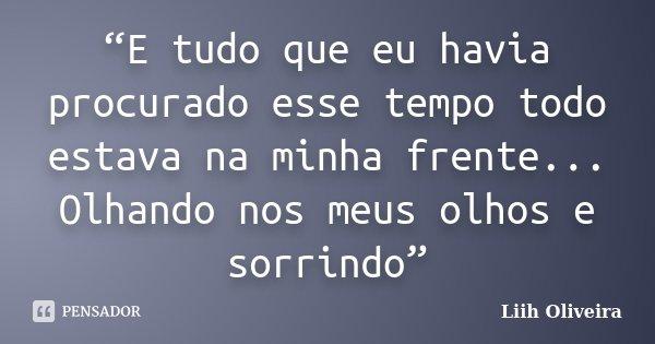 """""""E tudo que eu havia procurado esse tempo todo estava na minha frente... Olhando nos meus olhos e sorrindo""""... Frase de Liih Oliveira.."""