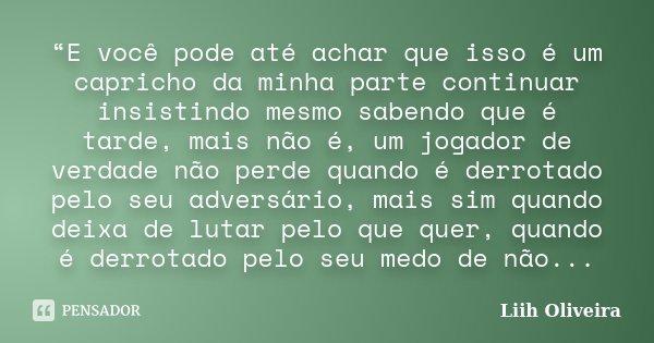 """""""E você pode até achar que isso é um capricho da minha parte continuar insistindo mesmo sabendo que é tarde, mais não é, um jogador de verdade não perde quando ... Frase de Liih Oliveira.."""