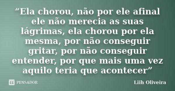 """""""Ela chorou, não por ele afinal ele não merecia as suas lágrimas, ela chorou por ela mesma, por não conseguir gritar, por não conseguir entender, por que mais u... Frase de Liih Oliveira.."""
