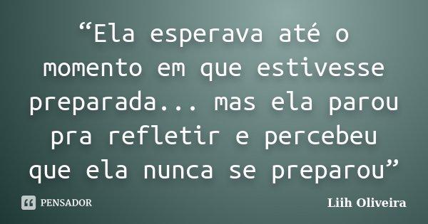 """""""Ela esperava até o momento em que estivesse preparada... mas ela parou pra refletir e percebeu que ela nunca se preparou""""... Frase de Liih Oliveira.."""