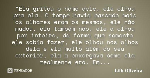 """""""Ela gritou o nome dele, ele olhou pra ela. O tempo havia passado mais os olhares eram os mesmos, ele não mudou, ela também não, ele a olhou por inteira, da for... Frase de Liih Oliveira.."""