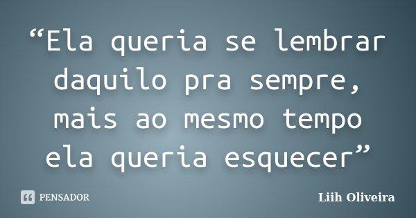 """""""Ela queria se lembrar daquilo pra sempre, mais ao mesmo tempo ela queria esquecer""""... Frase de Liih Oliveira.."""