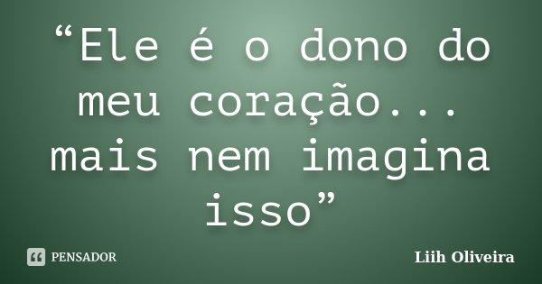 """""""Ele é o dono do meu coração... mais nem imagina isso""""... Frase de Liih Oliveira.."""
