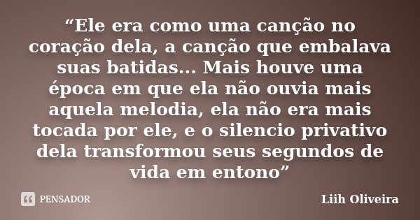 """""""Ele era como uma canção no coração dela, a canção que embalava suas batidas... Mais houve uma época em que ela não ouvia mais aquela melodia, ela não era mais ... Frase de Liih Oliveira.."""