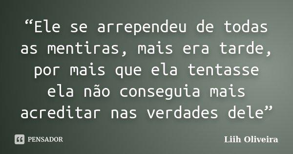 """""""Ele se arrependeu de todas as mentiras, mais era tarde, por mais que ela tentasse ela não conseguia mais acreditar nas verdades dele""""... Frase de Liih Oliveira.."""