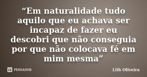 """""""Em naturalidade tudo aquilo que eu achava ser incapaz de fazer eu descobri que não conseguia por que não colocava fé em mim mesma""""... Frase de Liih Oliveira.."""