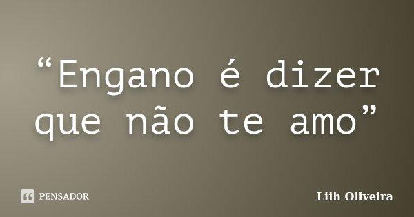 """""""Engano é dizer que não te amo""""... Frase de Liih Oliveira.."""