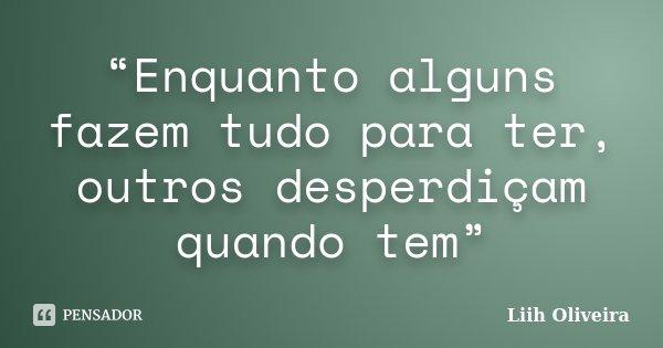 """""""Enquanto alguns fazem tudo para ter, outros desperdiçam quando tem""""... Frase de Liih Oliveira.."""