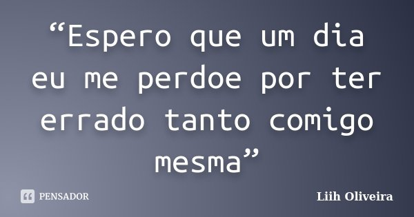 """""""Espero que um dia eu me perdoe por ter errado tanto comigo mesma""""... Frase de Liih Oliveira.."""