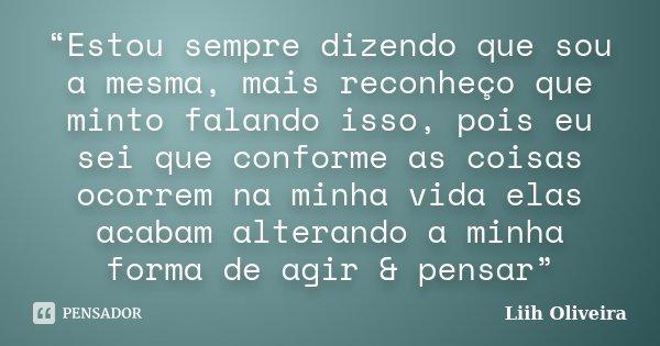 """""""Estou sempre dizendo que sou a mesma, mais reconheço que minto falando isso, pois eu sei que conforme as coisas ocorrem na minha vida elas acabam alterando a m... Frase de Liih Oliveira.."""