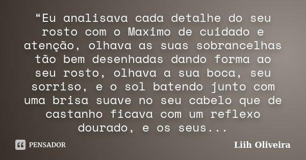 """""""Eu analisava cada detalhe do seu rosto com o Maximo de cuidado e atenção, olhava as suas sobrancelhas tão bem desenhadas dando forma ao seu rosto, olhava a sua... Frase de Liih Oliveira.."""