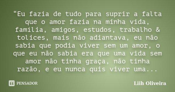 """""""Eu fazia de tudo para suprir a falta que o amor fazia na minha vida, família, amigos, estudos, trabalho & tolices, mais não adiantava, eu não sabia que pod... Frase de Liih Oliveira.."""