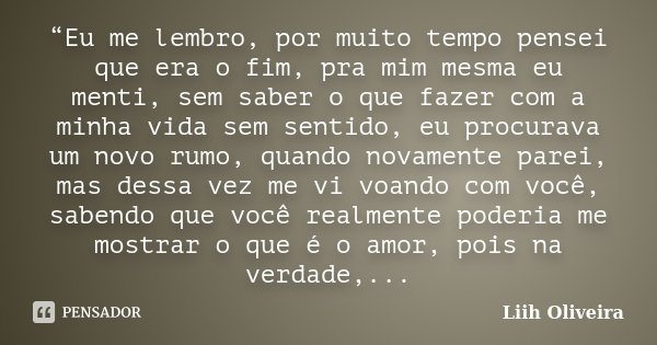 """""""Eu me lembro, por muito tempo pensei que era o fim, pra mim mesma eu menti, sem saber o que fazer com a minha vida sem sentido, eu procurava um novo rumo, quan... Frase de Liih Oliveira.."""