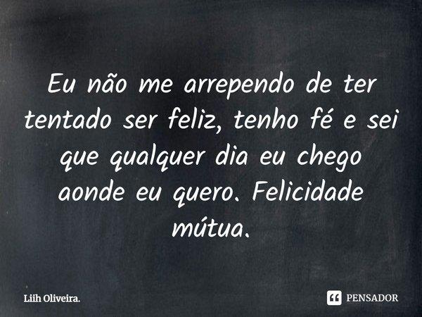 """""""Eu não me arrependo de ter tentado ser feliz, tenho fé e sei que qualquer dia eu chego a onde eu quero. FELICIDADE MUTÚA""""... Frase de Liih Oliveira.."""