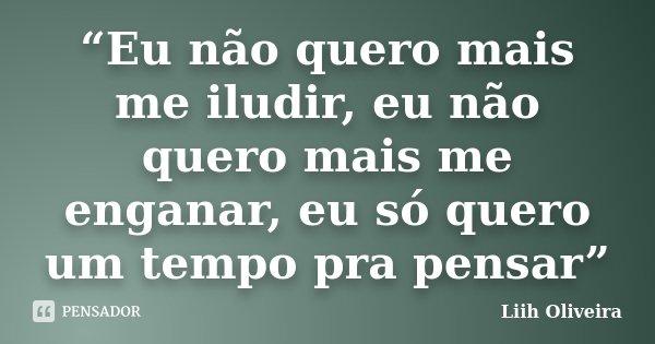 """""""Eu não quero mais me iludir, eu não quero mais me enganar, eu só quero um tempo pra pensar""""... Frase de Liih Oliveira.."""