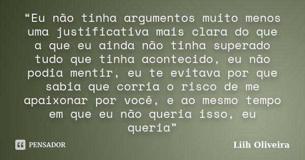 """""""Eu não tinha argumentos muito menos uma justificativa mais clara do que a que eu ainda não tinha superado tudo que tinha acontecido, eu não podia mentir, eu te... Frase de Liih Oliveira.."""