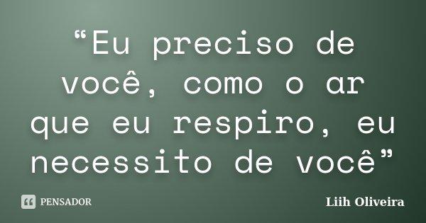"""""""Eu preciso de você, como o ar que eu respiro, eu necessito de você""""... Frase de Liih Oliveira.."""