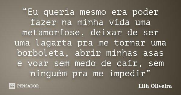 """""""Eu queria mesmo era poder fazer na minha vida uma metamorfose, deixar de ser uma lagarta pra me tornar uma borboleta, abrir minhas asas e voar sem medo de cair... Frase de Liih Oliveira.."""