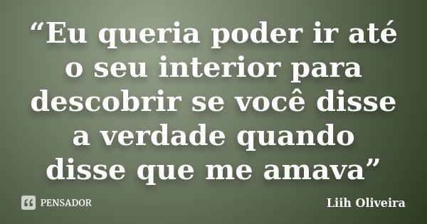 """""""Eu queria poder ir até o seu interior para descobrir se você disse a verdade quando disse que me amava""""... Frase de Liih Oliveira.."""