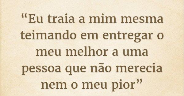 """""""Eu traia a mim mesma teimando em entregar o meu melhor a uma pessoa que não merecia nem o meu pior""""... Frase de Liih Oliveira.."""