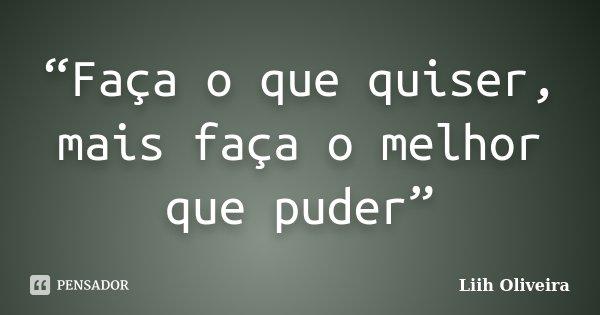 """""""Faça o que quiser, mais faça o melhor que puder""""... Frase de Liih Oliveira.."""