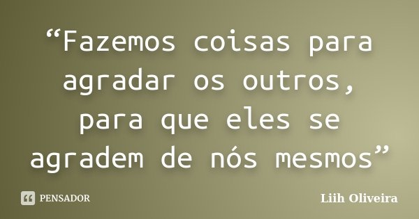 """""""Fazemos coisas para agradar os outros, para que eles se agradem de nós mesmos""""... Frase de Liih Oliveira.."""