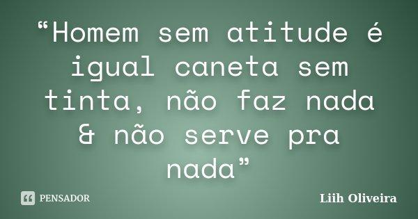 """""""Homem sem atitude é igual caneta sem tinta, não faz nada & não serve pra nada""""... Frase de Liih Oliveira.."""