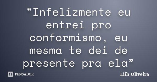 """""""Infelizmente eu entrei pro conformismo, eu mesma te dei de presente pra ela""""... Frase de Liih Oliveira.."""