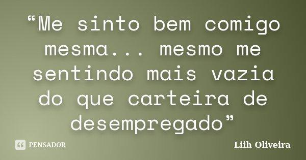 """""""Me sinto bem comigo mesma... mesmo me sentindo mais vazia do que carteira de desempregado""""... Frase de Liih Oliveira.."""