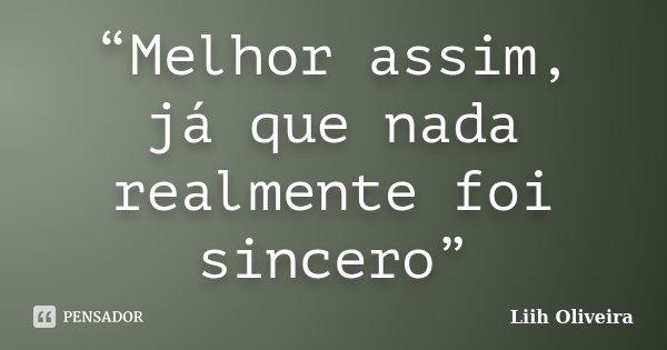 """""""Melhor assim, já que nada realmente foi sincero""""... Frase de Liih Oliveira.."""