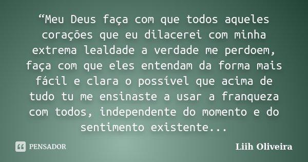 """""""Meu Deus faça com que todos aqueles corações que eu dilacerei com minha extrema lealdade a verdade me perdoem, faça com que eles entendam da forma mais fácil e... Frase de Liih Oliveira.."""