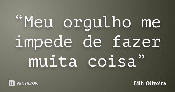 """""""Meu orgulho me impede de fazer muita coisa""""... Frase de Liih Oliveira.."""