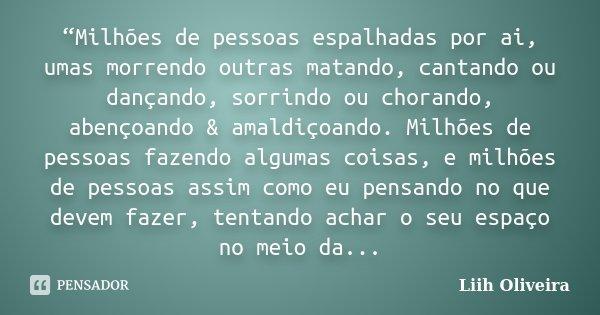 """""""Milhões de pessoas espalhadas por ai, umas morrendo outras matando, cantando ou dançando, sorrindo ou chorando, abençoando & amaldiçoando. Milhões de pesso... Frase de Liih Oliveira.."""