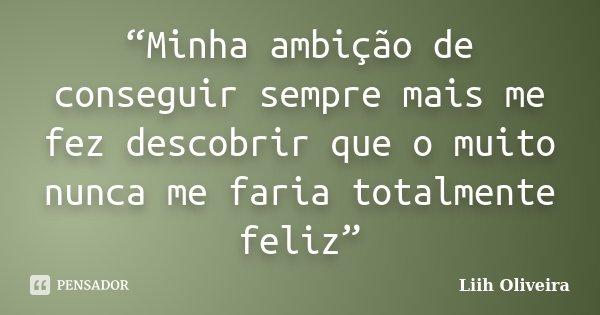 """""""Minha ambição de conseguir sempre mais me fez descobrir que o muito nunca me faria totalmente feliz""""... Frase de Liih Oliveira.."""