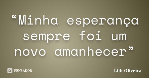 """""""Minha esperança sempre foi um novo amanhecer""""... Frase de Liih Oliveira.."""