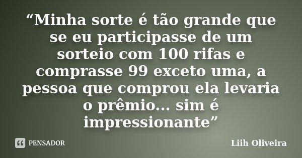 """""""Minha sorte é tão grande que se eu participasse de um sorteio com 100 rifas e comprasse 99 exceto uma, a pessoa que comprou ela levaria o prêmio... sim é impre... Frase de Liih Oliveira.."""
