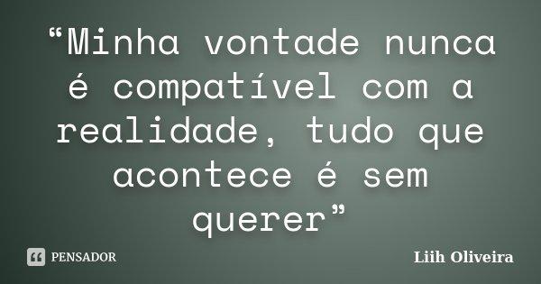 """""""Minha vontade nunca é compatível com a realidade, tudo que acontece é sem querer""""... Frase de Liih Oliveira.."""