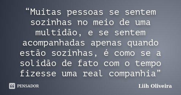 """""""Muitas pessoas se sentem sozinhas no meio de uma multidão, e se sentem acompanhadas apenas quando estão sozinhas, é como se a solidão de fato com o tempo fizes... Frase de Liih Oliveira.."""