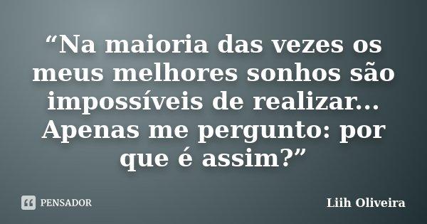 """""""Na maioria das vezes os meus melhores sonhos são impossíveis de realizar... Apenas me pergunto: por que é assim?""""... Frase de Liih Oliveira.."""