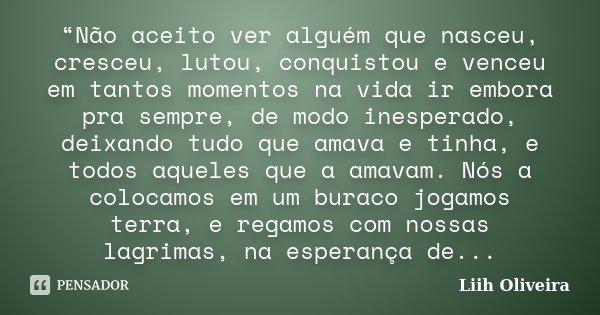"""""""Não aceito ver alguém que nasceu, cresceu, lutou, conquistou e venceu em tantos momentos na vida ir embora pra sempre, de modo inesperado, deixando tudo que am... Frase de Liih Oliveira.."""