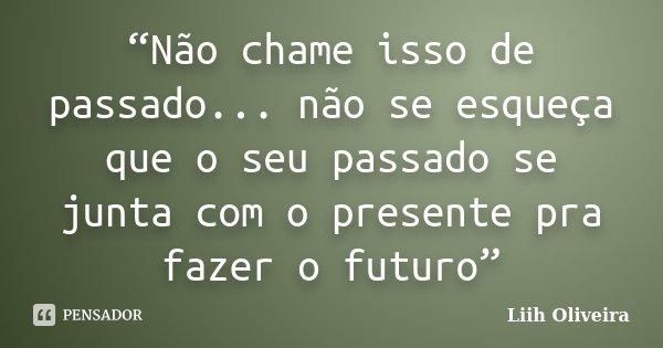 """""""Não chame isso de passado... não se esqueça que o seu passado se junta com o presente pra fazer o futuro""""... Frase de Liih Oliveira.."""