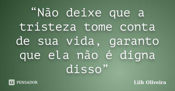 """""""Não deixe que a tristeza tome conta de sua vida, garanto que ela não é digna disso""""... Frase de Liih Oliveira.."""