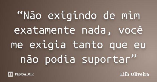 """""""Não exigindo de mim exatamente nada, você me exigia tanto que eu não podia suportar""""... Frase de Liih Oliveira.."""