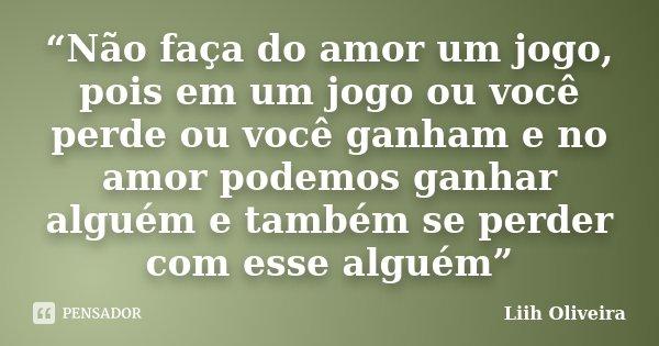 """""""Não faça do amor um jogo, pois em um jogo ou você perde ou você ganham e no amor podemos ganhar alguém e também se perder com esse alguém""""... Frase de Liih Oliveira.."""