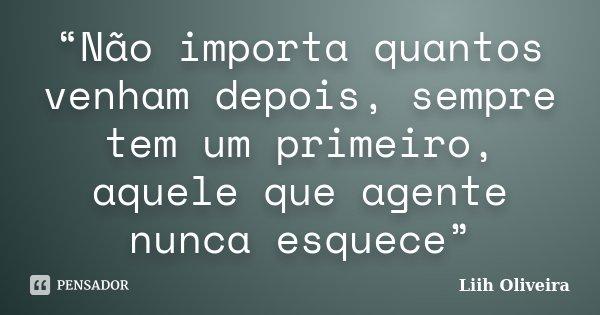 """""""Não importa quantos venham depois, sempre tem um primeiro, aquele que agente nunca esquece""""... Frase de Liih Oliveira.."""