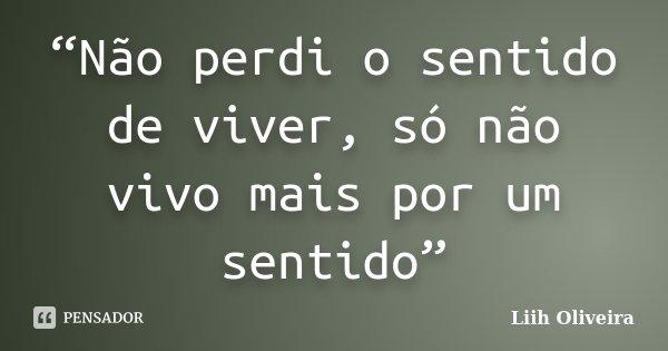 """""""Não perdi o sentido de viver, só não vivo mais por um sentido""""... Frase de Liih Oliveira.."""